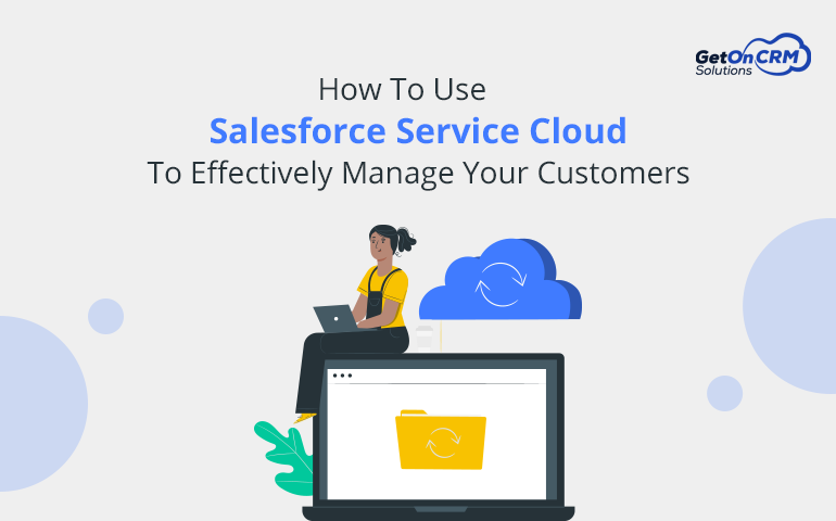 How To Use Salesforce Service Cloud To Effectively Manage Your Customers